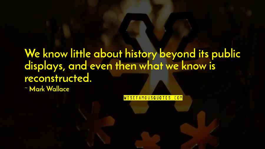Displays Quotes By Mark Wallace: We know little about history beyond its public