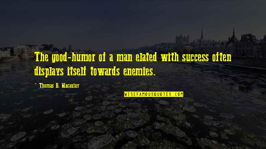 Displays Quotes By Thomas B. Macaulay: The good-humor of a man elated with success