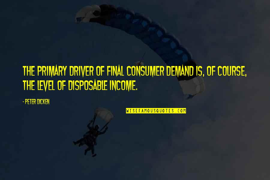 Disposable Income Quotes By Peter Dicken: The primary driver of final consumer demand is,