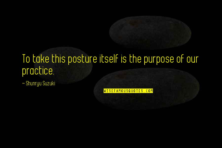 Dispositional Quotes By Shunryu Suzuki: To take this posture itself is the purpose