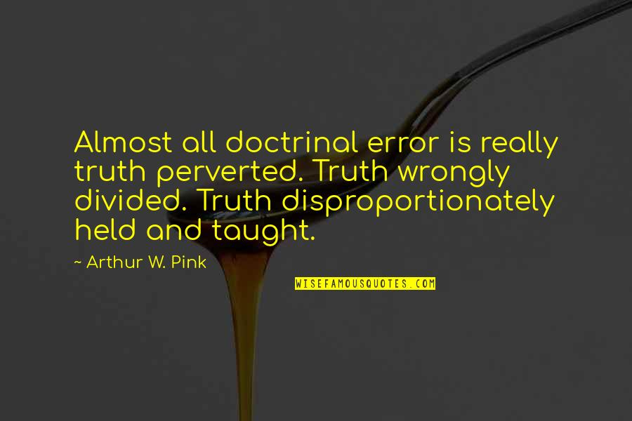 Disproportionately Quotes By Arthur W. Pink: Almost all doctrinal error is really truth perverted.