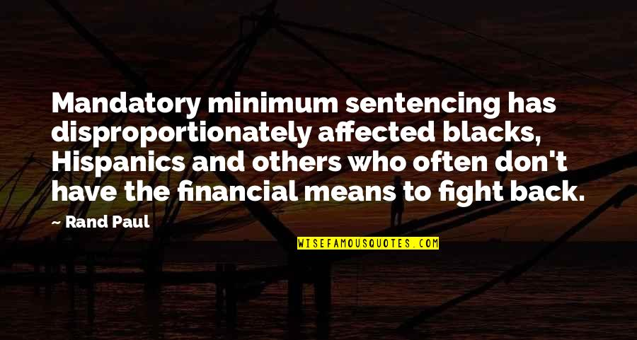 Disproportionately Quotes By Rand Paul: Mandatory minimum sentencing has disproportionately affected blacks, Hispanics