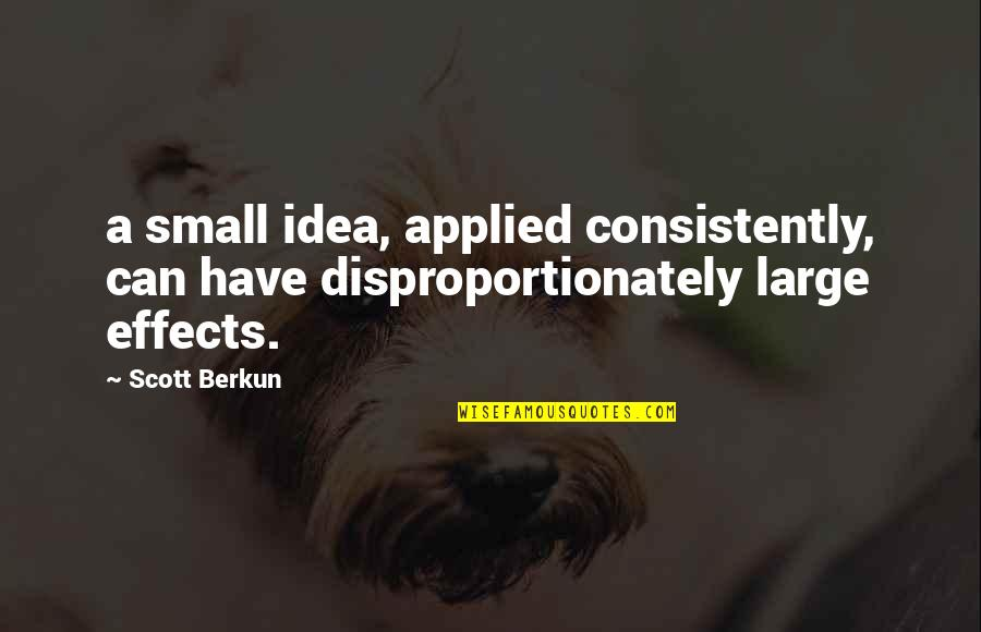 Disproportionately Quotes By Scott Berkun: a small idea, applied consistently, can have disproportionately