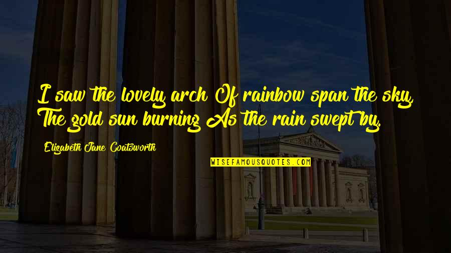 Disproportioned Quotes By Elizabeth Jane Coatsworth: I saw the lovely arch Of rainbow span