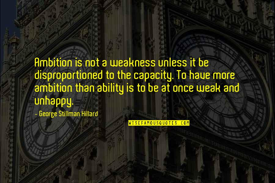 Disproportioned Quotes By George Stillman Hillard: Ambition is not a weakness unless it be