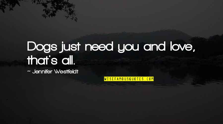 Disproportioned Quotes By Jennifer Westfeldt: Dogs just need you and love, that's all.