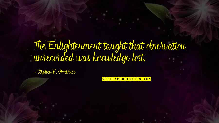Disproportioned Quotes By Stephen E. Ambrose: The Enlightenment taught that observation unrecorded was knowledge