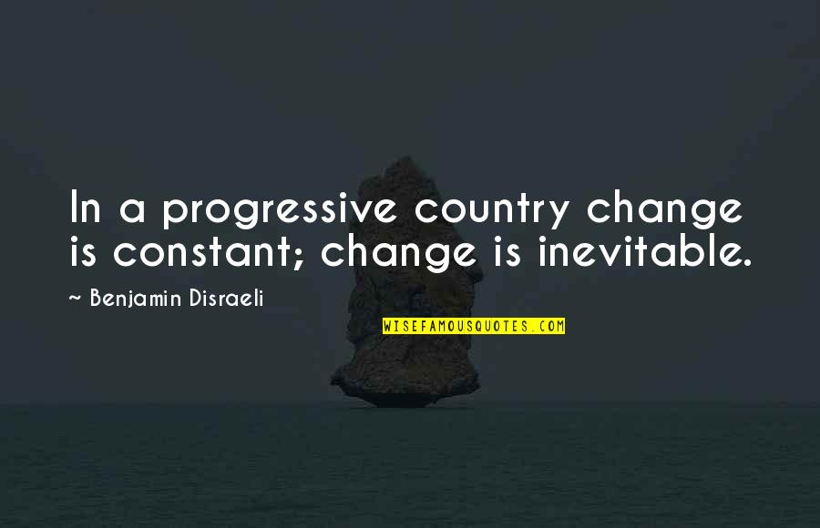Disraeli Quotes By Benjamin Disraeli: In a progressive country change is constant; change