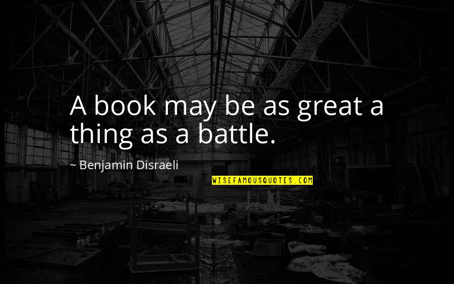 Disraeli Quotes By Benjamin Disraeli: A book may be as great a thing