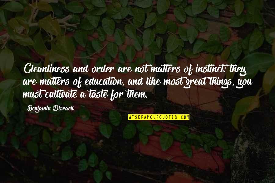 Disraeli Quotes By Benjamin Disraeli: Cleanliness and order are not matters of instinct;