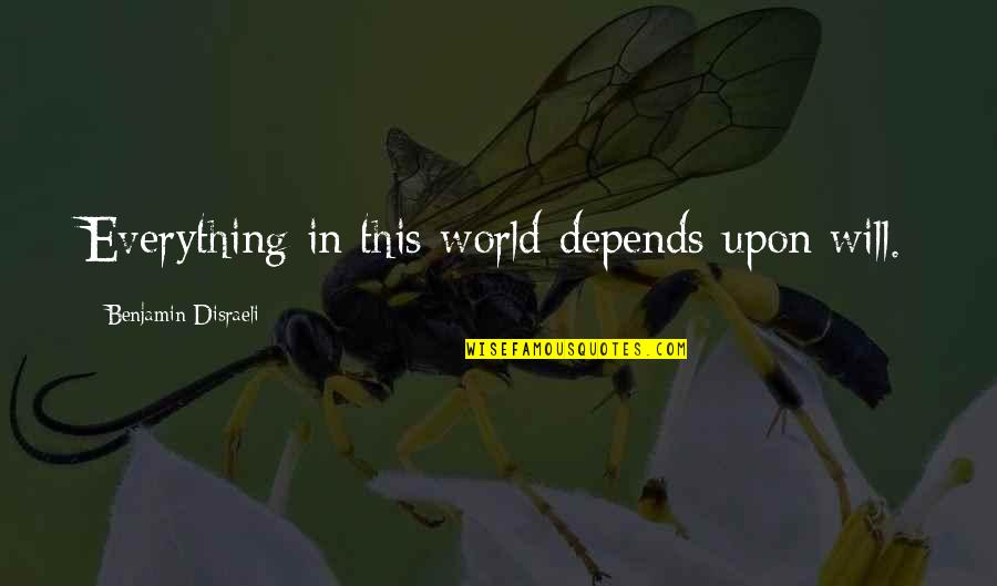 Disraeli Quotes By Benjamin Disraeli: Everything in this world depends upon will.