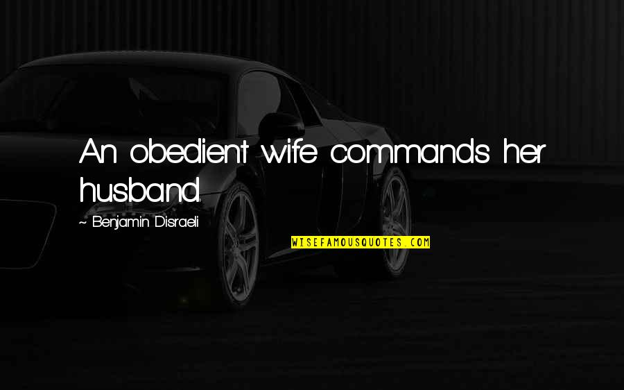 Disraeli Quotes By Benjamin Disraeli: An obedient wife commands her husband.