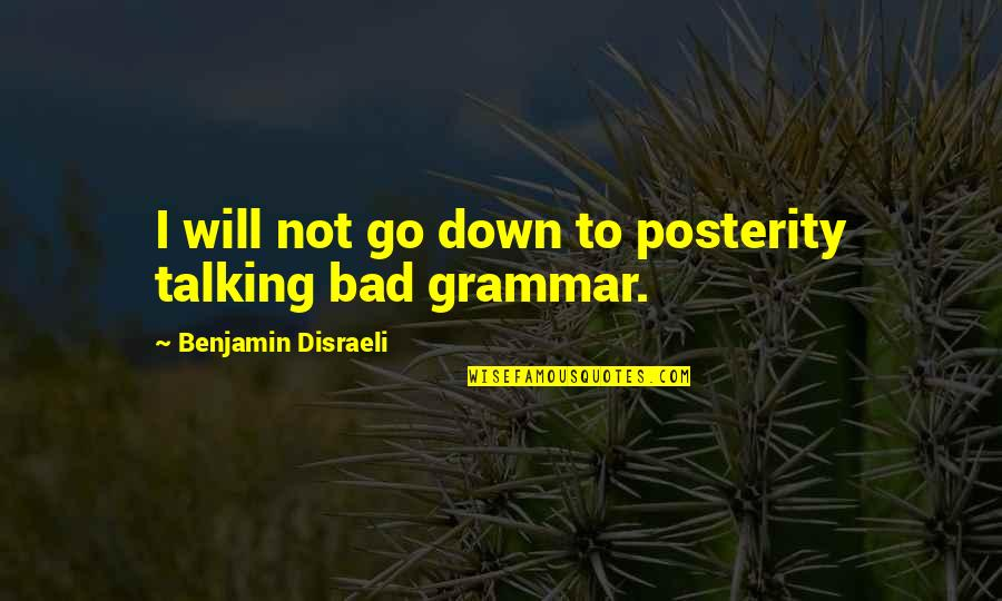 Disraeli Quotes By Benjamin Disraeli: I will not go down to posterity talking