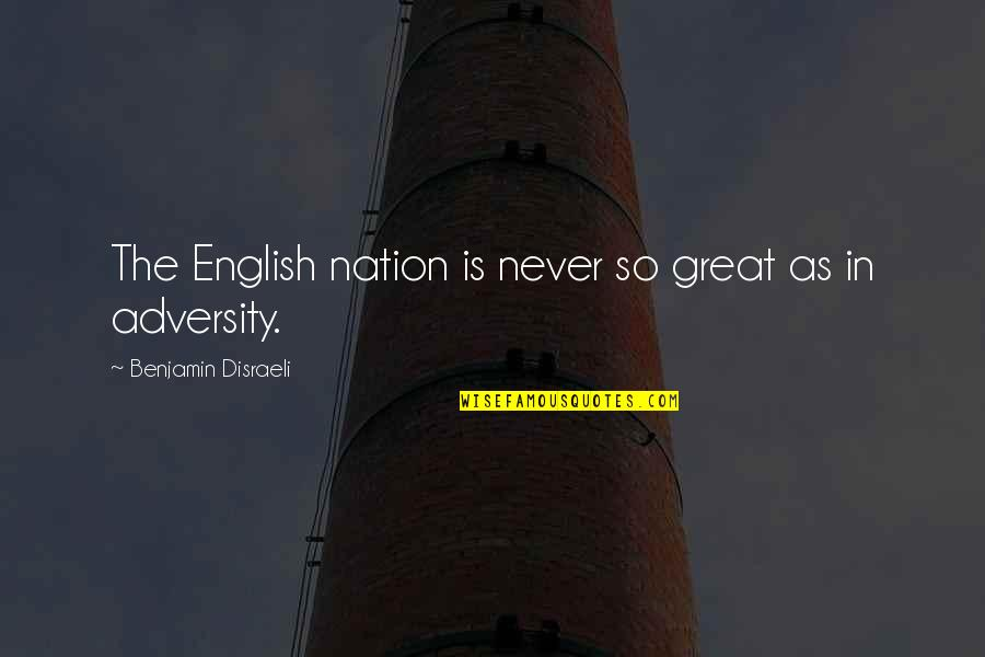 Disraeli Quotes By Benjamin Disraeli: The English nation is never so great as