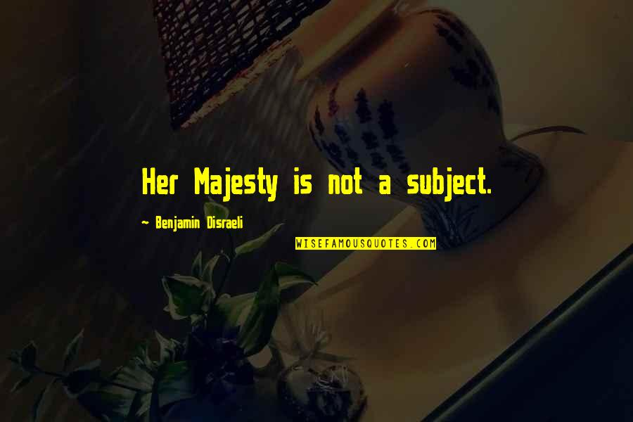 Disraeli Quotes By Benjamin Disraeli: Her Majesty is not a subject.