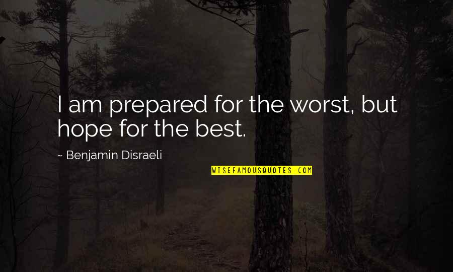 Disraeli Quotes By Benjamin Disraeli: I am prepared for the worst, but hope
