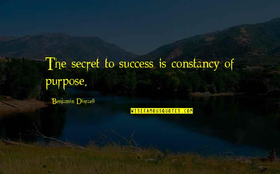 Disraeli Quotes By Benjamin Disraeli: The secret to success is constancy of purpose.
