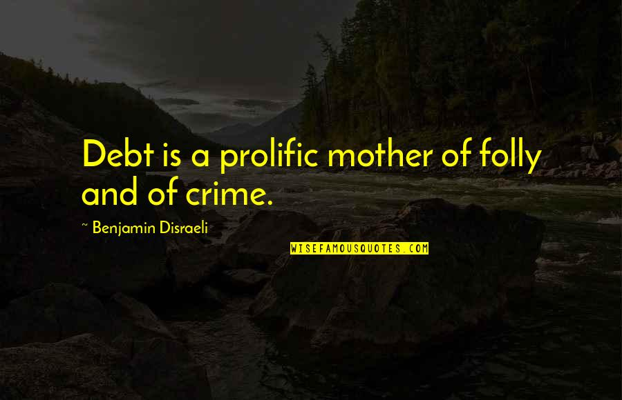 Disraeli Quotes By Benjamin Disraeli: Debt is a prolific mother of folly and