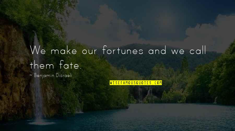 Disraeli Quotes By Benjamin Disraeli: We make our fortunes and we call them