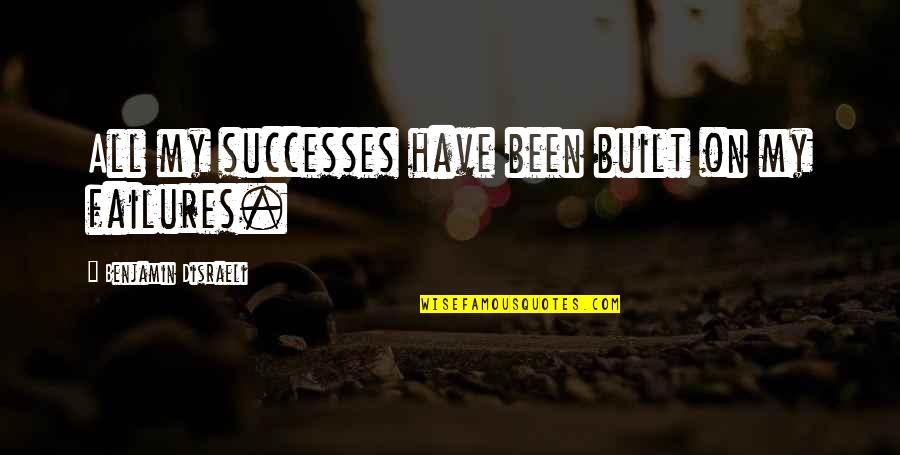 Disraeli Quotes By Benjamin Disraeli: All my successes have been built on my