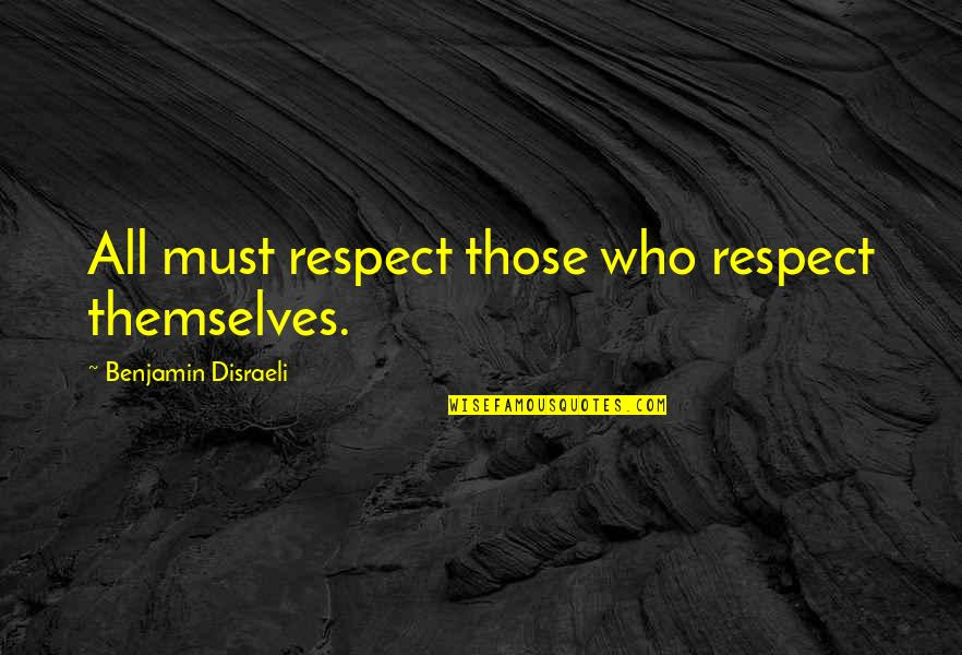 Disraeli Quotes By Benjamin Disraeli: All must respect those who respect themselves.
