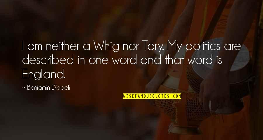 Disraeli Quotes By Benjamin Disraeli: I am neither a Whig nor Tory. My