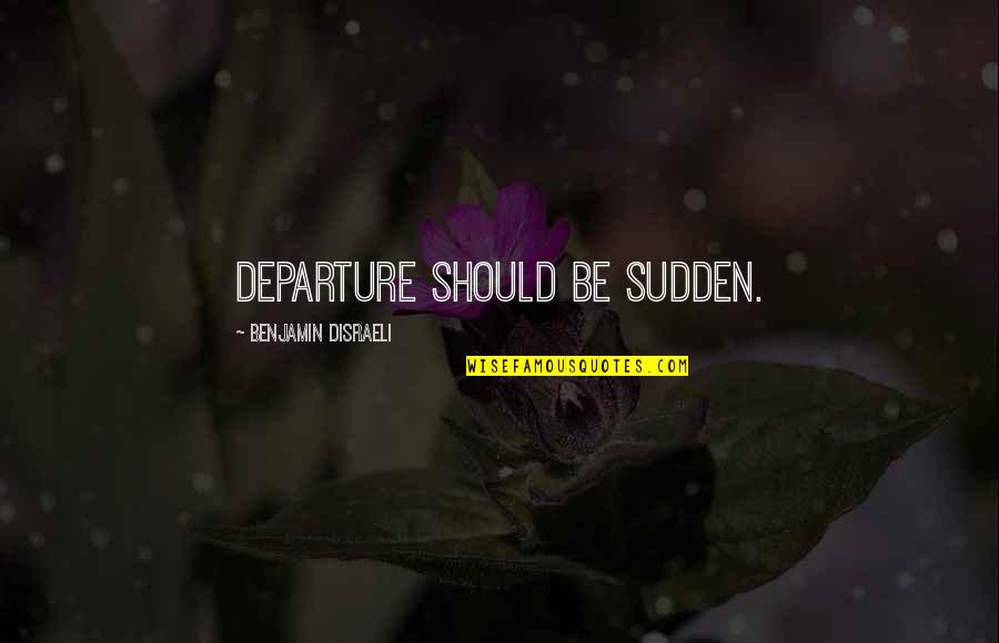 Disraeli Quotes By Benjamin Disraeli: Departure should be sudden.