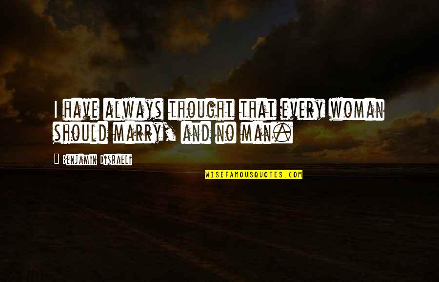 Disraeli Quotes By Benjamin Disraeli: I have always thought that every woman should