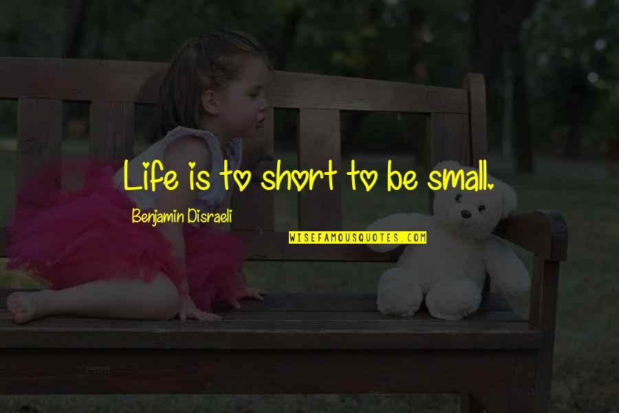 Disraeli Quotes By Benjamin Disraeli: Life is to short to be small.