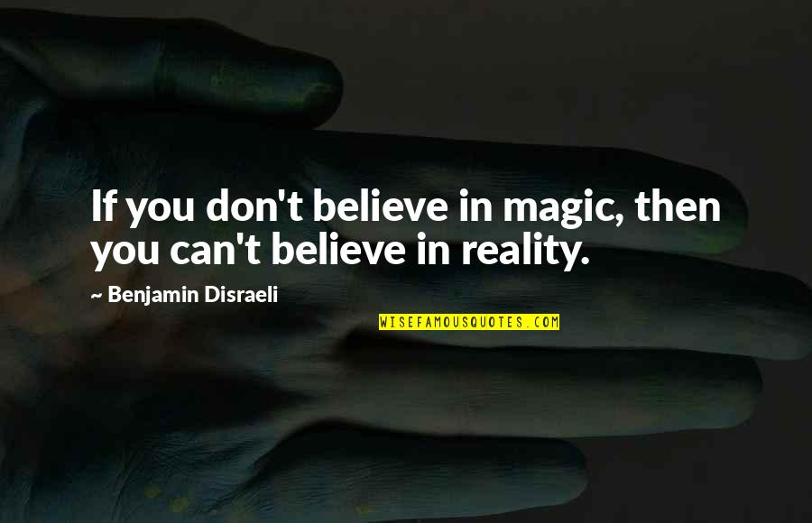 Disraeli Quotes By Benjamin Disraeli: If you don't believe in magic, then you