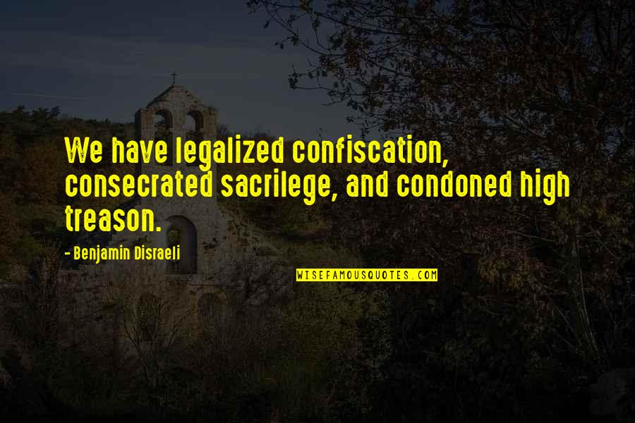 Disraeli Quotes By Benjamin Disraeli: We have legalized confiscation, consecrated sacrilege, and condoned