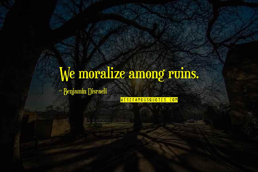Disraeli Quotes By Benjamin Disraeli: We moralize among ruins.