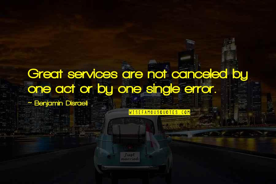 Disraeli Quotes By Benjamin Disraeli: Great services are not canceled by one act