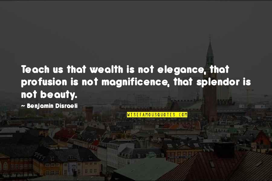 Disraeli Quotes By Benjamin Disraeli: Teach us that wealth is not elegance, that