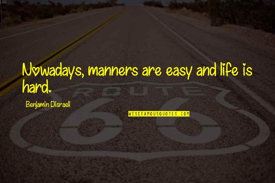 Disraeli Quotes By Benjamin Disraeli: Nowadays, manners are easy and life is hard.