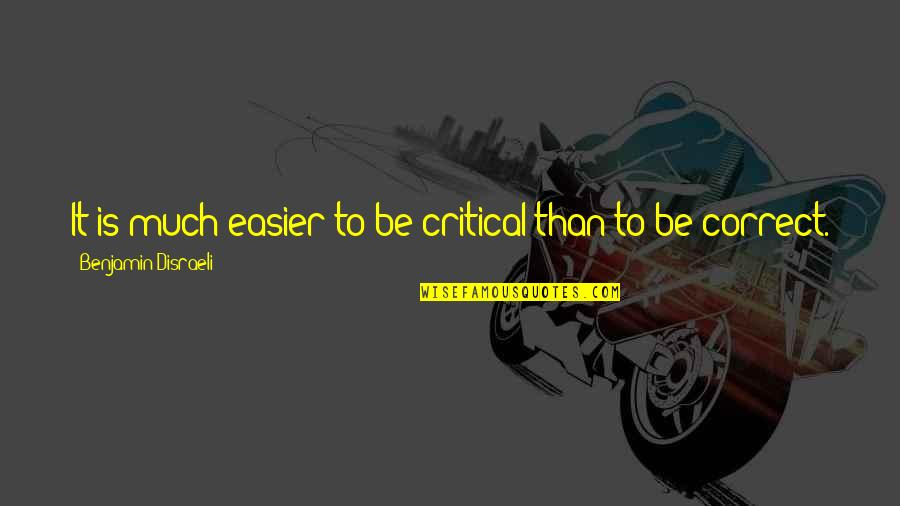 Disraeli Quotes By Benjamin Disraeli: It is much easier to be critical than