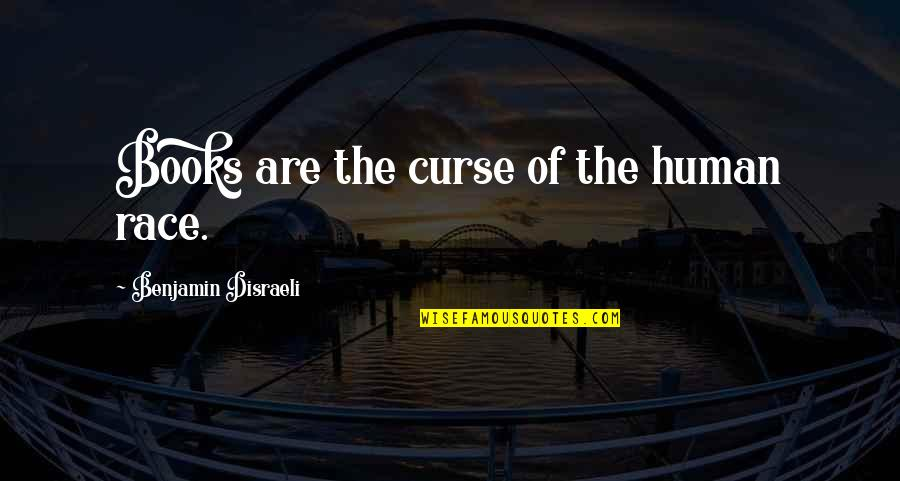 Disraeli Quotes By Benjamin Disraeli: Books are the curse of the human race.