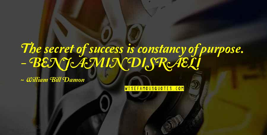 Disraeli Quotes By William Bill Damon: The secret of success is constancy of purpose.