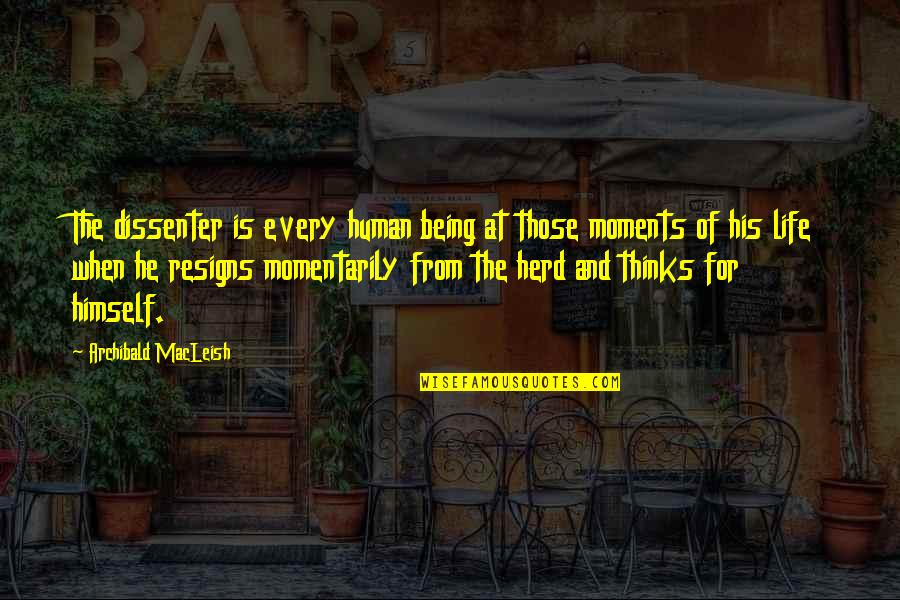 Dissenter Quotes By Archibald MacLeish: The dissenter is every human being at those