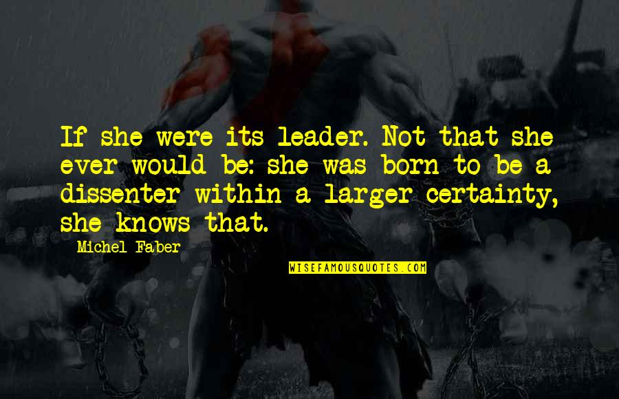 Dissenter Quotes By Michel Faber: If she were its leader. Not that she