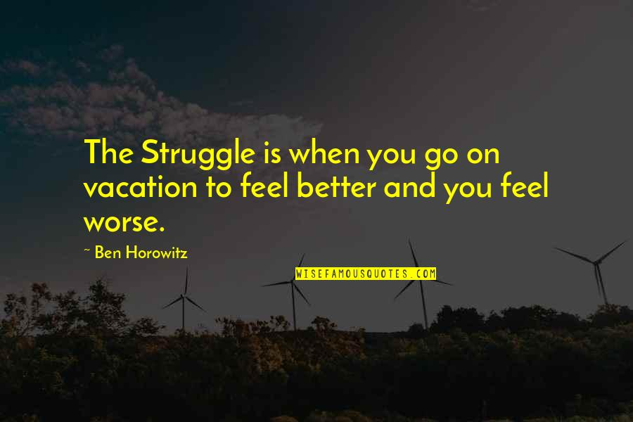 Dissevered Quotes By Ben Horowitz: The Struggle is when you go on vacation