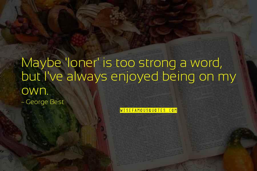 Dissevered Quotes By George Best: Maybe 'loner' is too strong a word, but