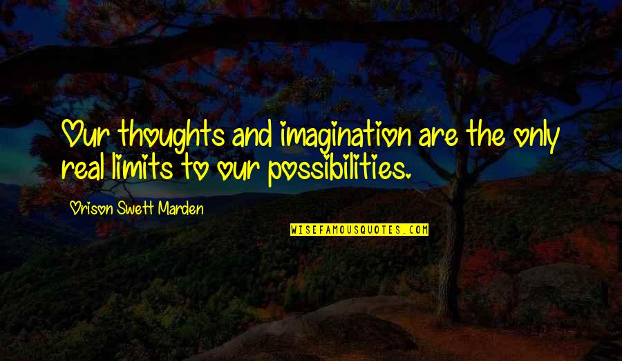 Dissevered Quotes By Orison Swett Marden: Our thoughts and imagination are the only real