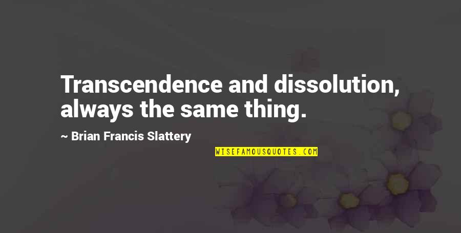 Dissolution Quotes By Brian Francis Slattery: Transcendence and dissolution, always the same thing.