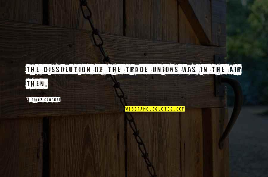 Dissolution Quotes By Fritz Sauckel: The dissolution of the trade unions was in