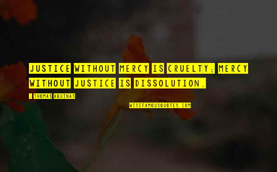 Dissolution Quotes By Thomas Aquinas: Justice without mercy is cruelty; mercy without justice