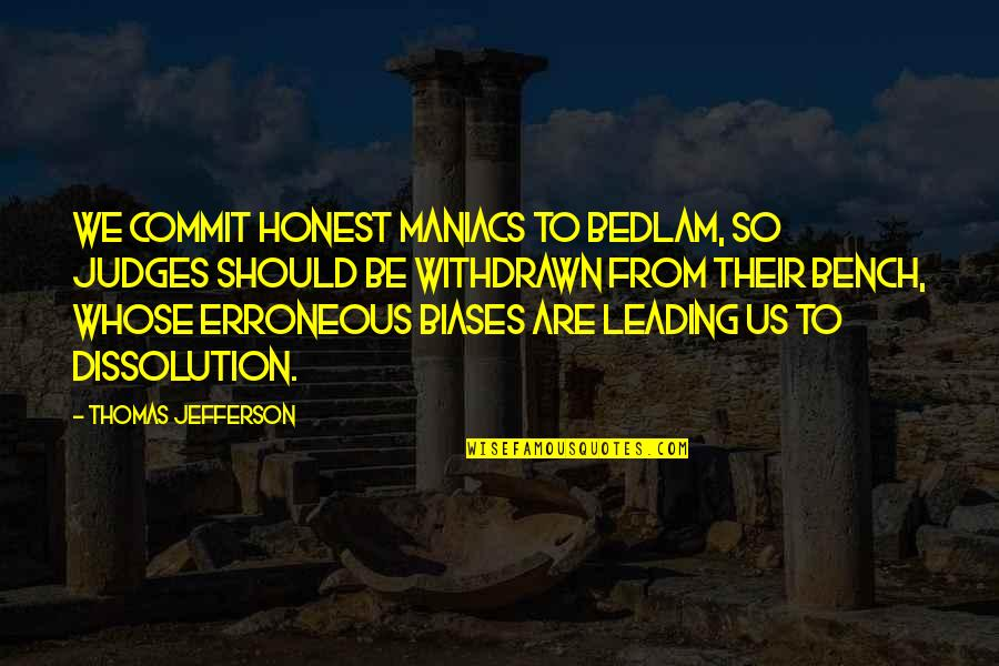 Dissolution Quotes By Thomas Jefferson: We commit honest maniacs to Bedlam, so judges