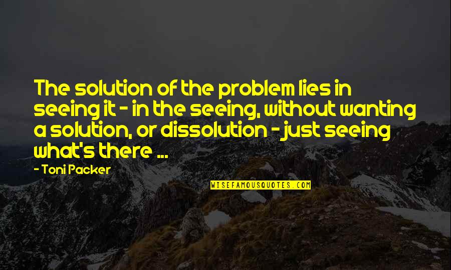 Dissolution Quotes By Toni Packer: The solution of the problem lies in seeing