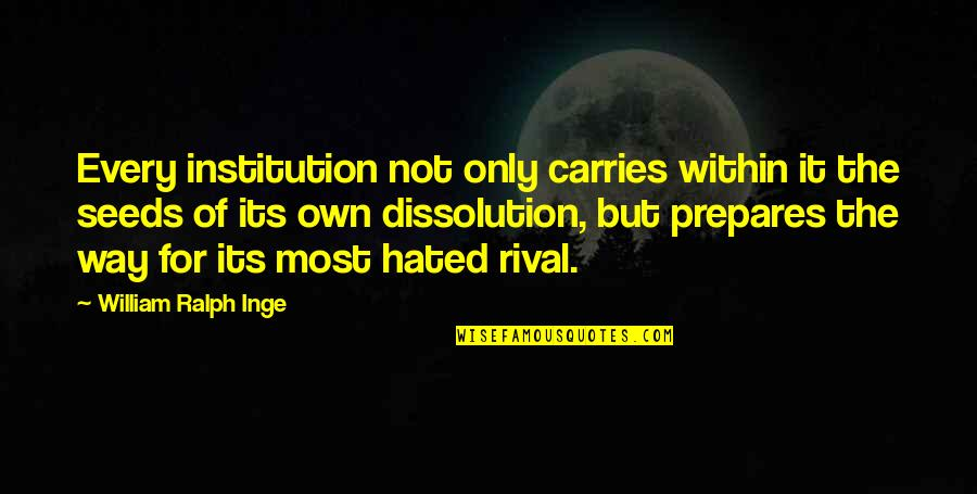Dissolution Quotes By William Ralph Inge: Every institution not only carries within it the