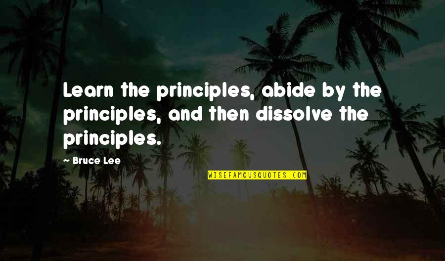 Dissolve Quotes By Bruce Lee: Learn the principles, abide by the principles, and